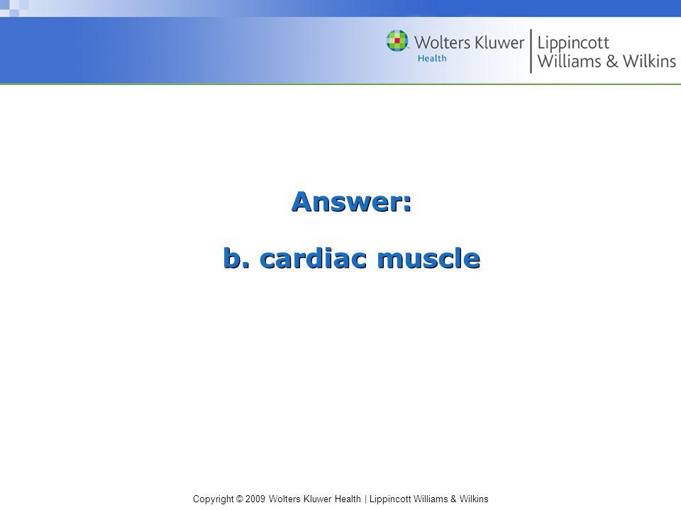 Copyright © 2009 Wolters Kluwer Health | Lippincott Williams & Wilkins Answer: b. cardiac muscle