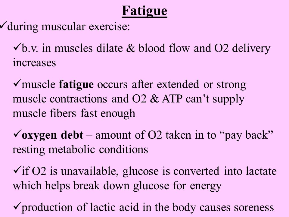 Fatigue during muscular exercise: b.v. in muscles dilate & blood flow and O2 delivery increases muscle fatigue occurs after extended or strong muscle
