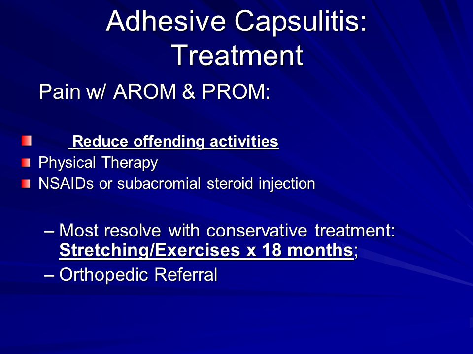 Adhesive Capsulitis: Treatment Pain w/ AROM & PROM: Reduce offending activities Reduce offending activities Physical Therapy NSAIDs or subacromial steroid injection –Most resolve with conservative treatment: Stretching/Exercises x 18 months; –Orthopedic Referral