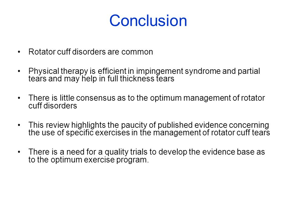 Rotator cuff disorders are common Physical therapy is efficient in impingement syndrome and partial tears and may help in full thickness tears There is little consensus as to the optimum management of rotator cuff disorders This review highlights the paucity of published evidence concerning the use of specific exercises in the management of rotator cuff tears There is a need for a quality trials to develop the evidence base as to the optimum exercise program.