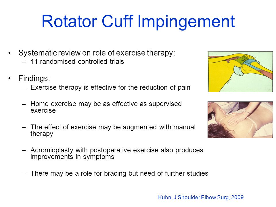 Rotator Cuff Impingement Systematic review on role of exercise therapy: –11 randomised controlled trials Findings: –Exercise therapy is effective for the reduction of pain –Home exercise may be as effective as supervised exercise –The effect of exercise may be augmented with manual therapy –Acromioplasty with postoperative exercise also produces improvements in symptoms –There may be a role for bracing but need of further studies Kuhn, J Shoulder Elbow Surg, 2009