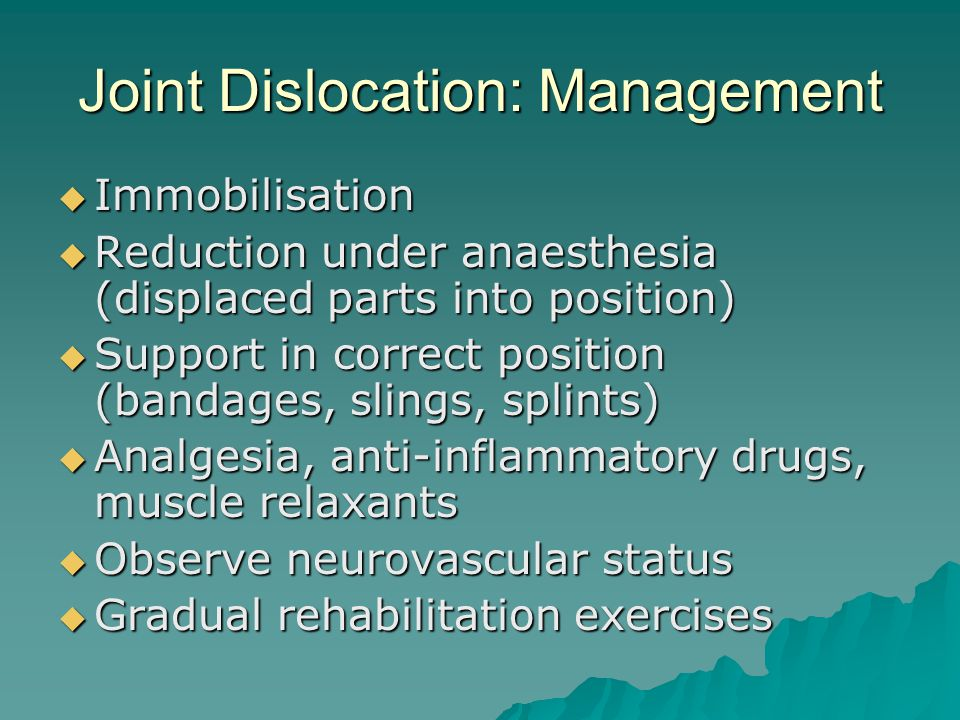 Joint Dislocation: Management  Immobilisation  Reduction under anaesthesia (displaced parts into position)  Support in correct position (bandages, slings, splints)  Analgesia, anti-inflammatory drugs, muscle relaxants  Observe neurovascular status  Gradual rehabilitation exercises