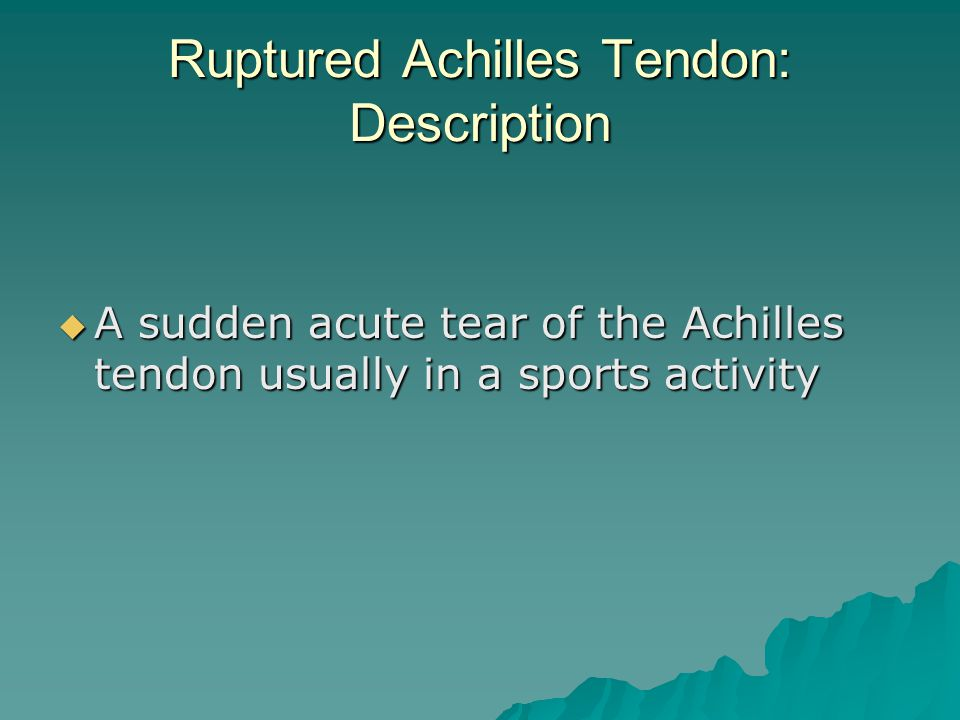 Ruptured Achilles Tendon: Description  A sudden acute tear of the Achilles tendon usually in a sports activity