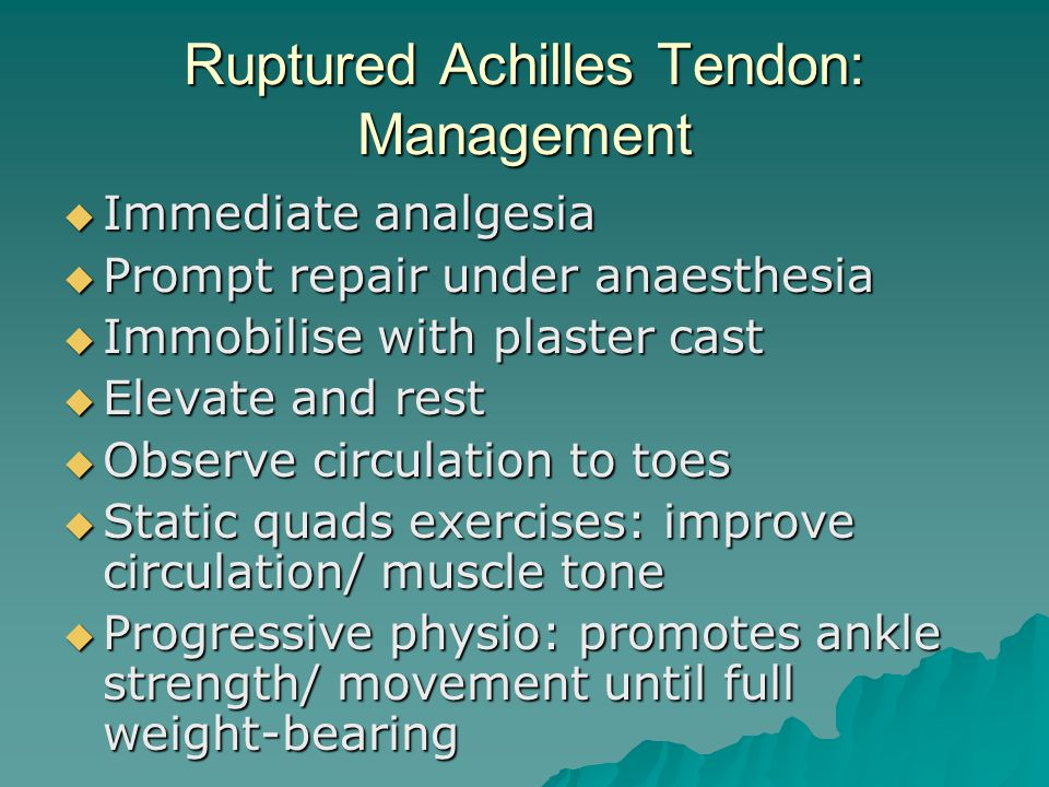 Ruptured Achilles Tendon: Management  Immediate analgesia  Prompt repair under anaesthesia  Immobilise with plaster cast  Elevate and rest  Observe circulation to toes  Static quads exercises: improve circulation/ muscle tone  Progressive physio: promotes ankle strength/ movement until full weight-bearing