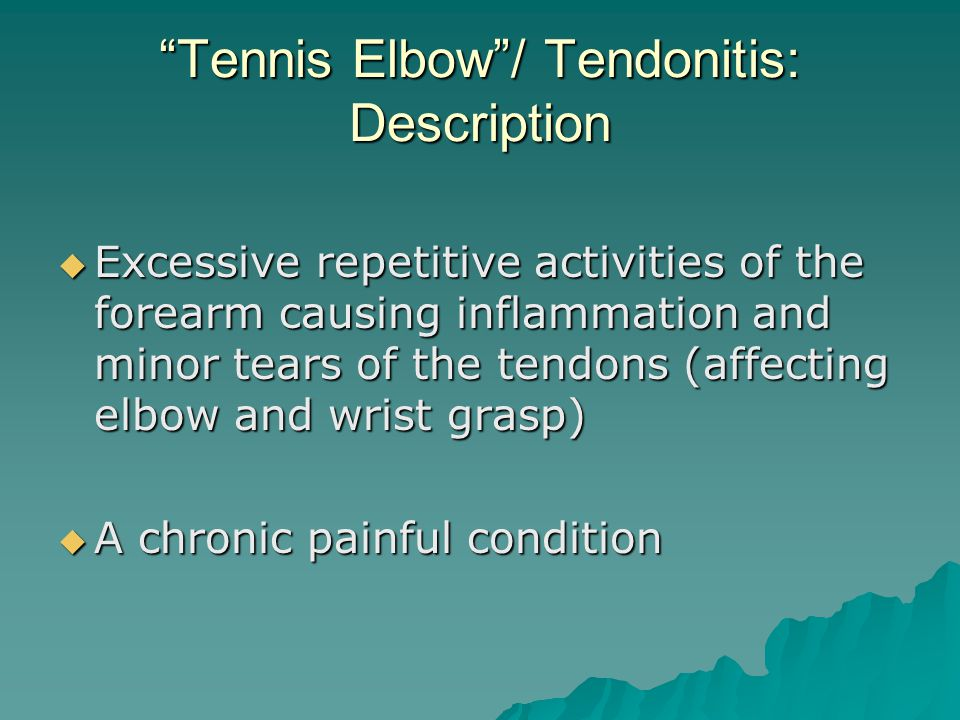Tennis Elbow / Tendonitis: Description  Excessive repetitive activities of the forearm causing inflammation and minor tears of the tendons (affecting elbow and wrist grasp)  A chronic painful condition