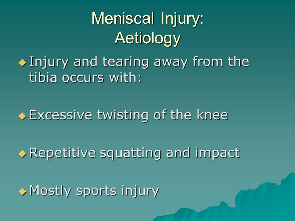 Meniscal Injury: Aetiology  Injury and tearing away from the tibia occurs with:  Excessive twisting of the knee  Repetitive squatting and impact  Mostly sports injury