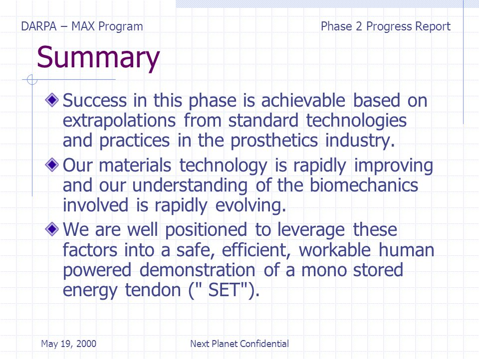 DARPA – MAX ProgramPhase 2 Progress Report May 19, 2000Next Planet Confidential Summary Success in this phase is achievable based on extrapolations from standard technologies and practices in the prosthetics industry.