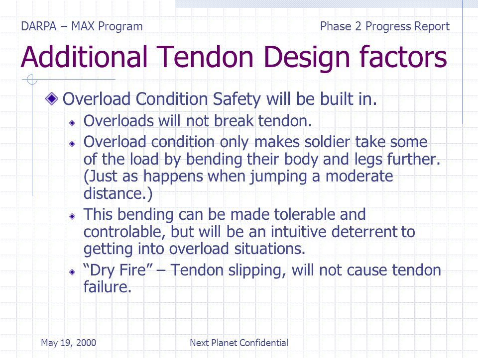 DARPA – MAX ProgramPhase 2 Progress Report May 19, 2000Next Planet Confidential Additional Tendon Design factors Overload Condition Safety will be built in.