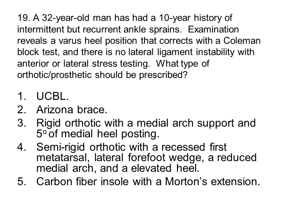 19. A 32-year-old man has had a 10-year history of intermittent but recurrent ankle sprains.