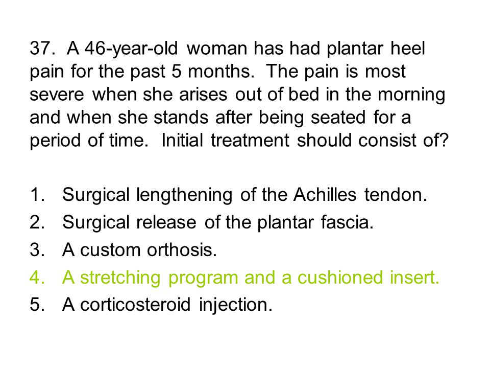 37. A 46-year-old woman has had plantar heel pain for the past 5 months.