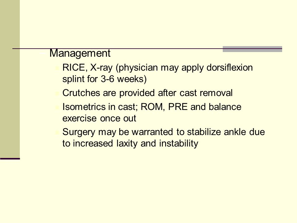 – Management RICE, X-ray (physician may apply dorsiflexion splint for 3-6 weeks) Crutches are provided after cast removal Isometrics in cast; ROM, PRE