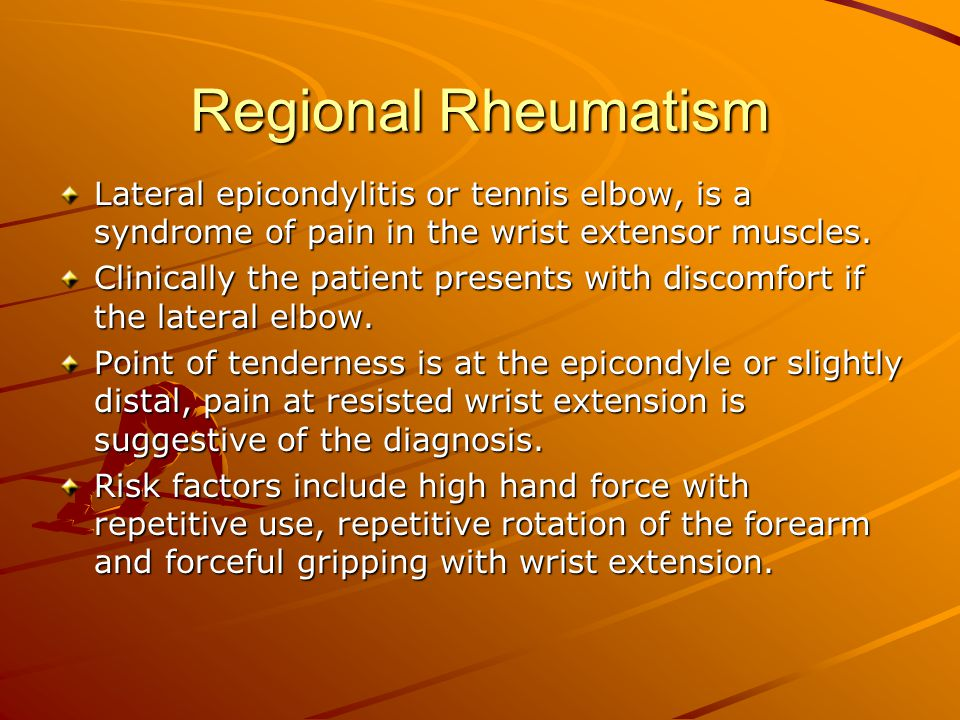 Regional Rheumatism Lateral epicondylitis or tennis elbow, is a syndrome of pain in the wrist extensor muscles.