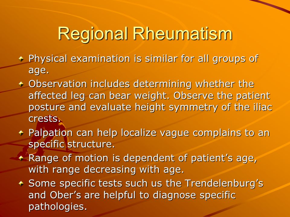 Regional Rheumatism Physical examination is similar for all groups of age. Observation includes determining whether the affected leg can bear weight.