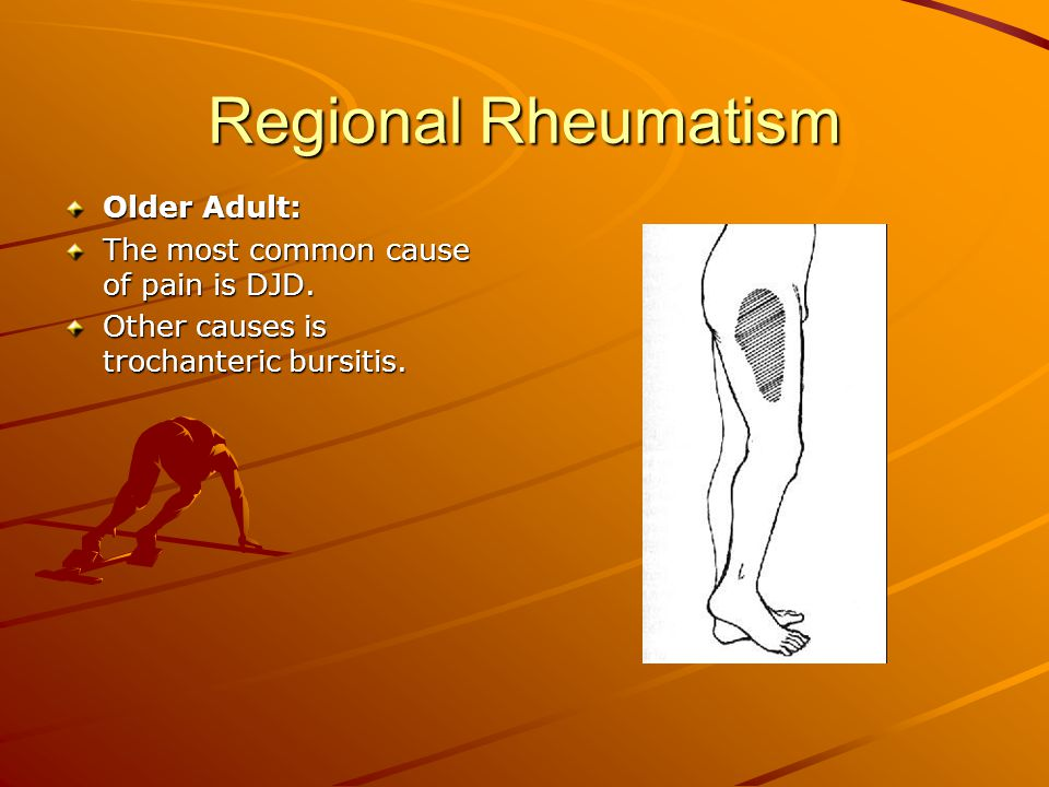 Regional Rheumatism Older Adult: The most common cause of pain is DJD. Other causes is trochanteric bursitis.