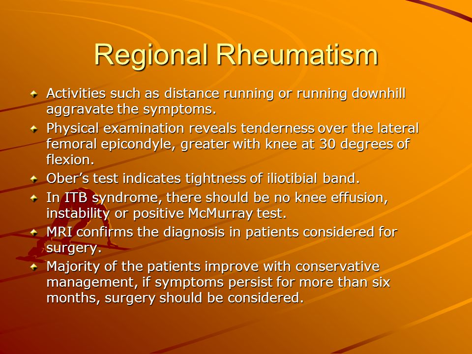 Regional Rheumatism Activities such as distance running or running downhill aggravate the symptoms. Physical examination reveals tenderness over the l