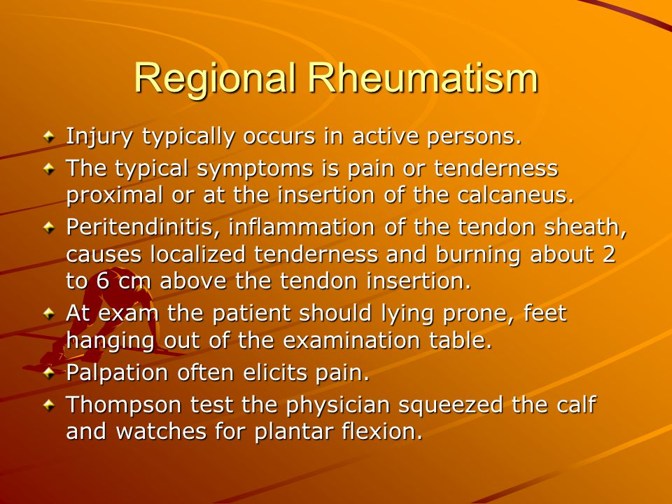 Regional Rheumatism Injury typically occurs in active persons. The typical symptoms is pain or tenderness proximal or at the insertion of the calcaneu