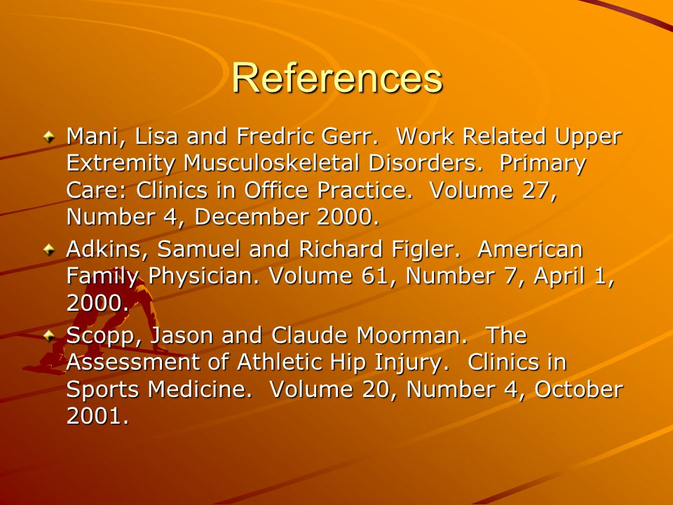 References Mani, Lisa and Fredric Gerr. Work Related Upper Extremity Musculoskeletal Disorders. Primary Care: Clinics in Office Practice. Volume 27, N