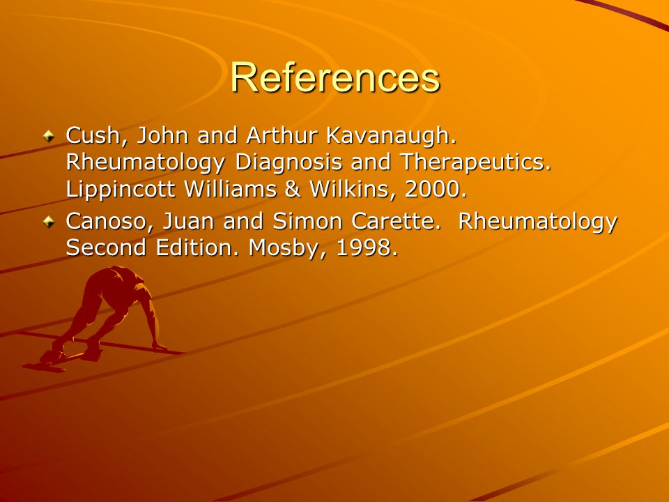 References Cush, John and Arthur Kavanaugh. Rheumatology Diagnosis and Therapeutics. Lippincott Williams & Wilkins, 2000. Canoso, Juan and Simon Caret
