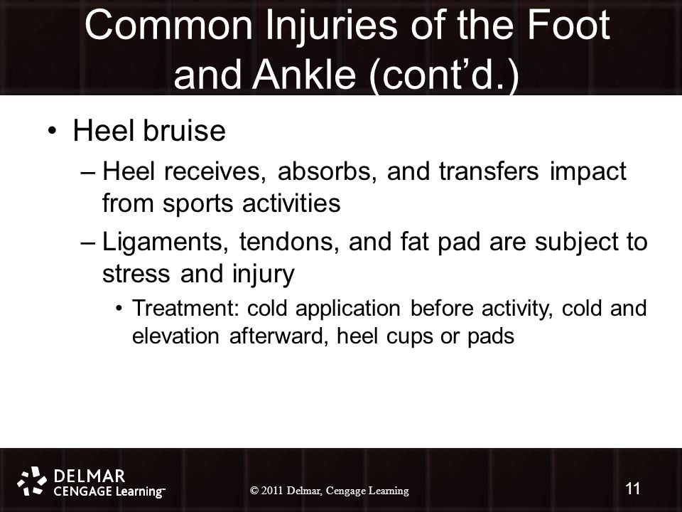© 2010 Delmar, Cengage Learning 11 © 2011 Delmar, Cengage Learning Common Injuries of the Foot and Ankle (cont'd.) Heel bruise –Heel receives, absorbs