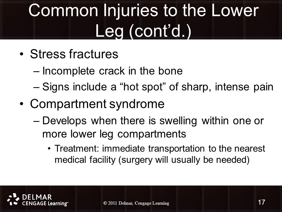 © 2010 Delmar, Cengage Learning 17 © 2011 Delmar, Cengage Learning Common Injuries to the Lower Leg (cont'd.) Stress fractures –Incomplete crack in the bone –Signs include a hot spot of sharp, intense pain Compartment syndrome –Develops when there is swelling within one or more lower leg compartments Treatment: immediate transportation to the nearest medical facility (surgery will usually be needed) 17