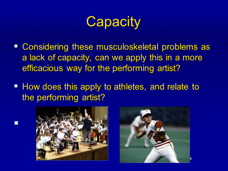 18 Capacity  Considering these musculoskeletal problems as a lack of capacity, can we apply this in a more efficacious way for the performing artist.