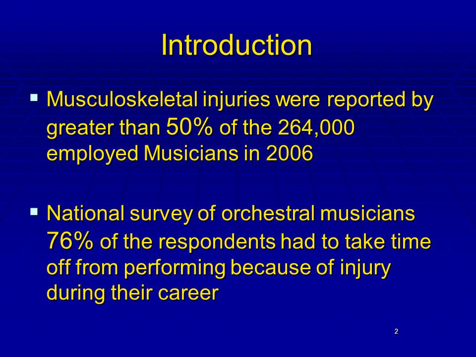 2 Introduction  Musculoskeletal injuries were reported by greater than 50% of the 264,000 employed Musicians in 2006  National survey of orchestral musicians 76% of the respondents had to take time off from performing because of injury during their career