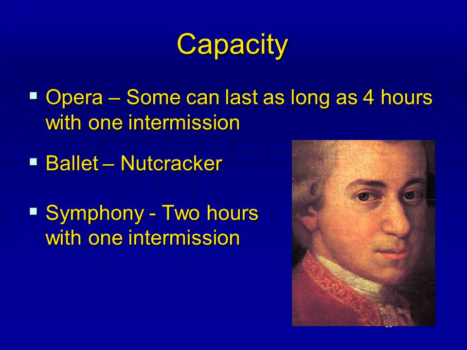 20 Capacity  Opera – Some can last as long as 4 hours with one intermission  Ballet – Nutcracker  Symphony - Two hours with one intermission