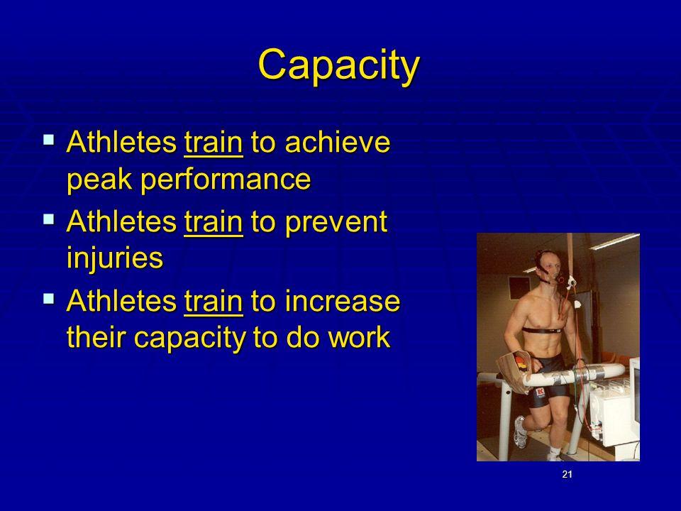 21 Capacity  Athletes train to achieve peak performance  Athletes train to prevent injuries  Athletes train to increase their capacity to do work