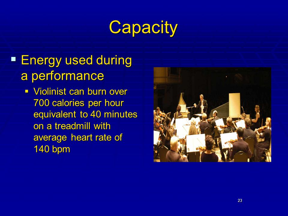 23 Capacity  Energy used during a performance  Violinist can burn over 700 calories per hour equivalent to 40 minutes on a treadmill with average heart rate of 140 bpm