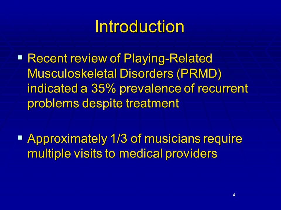 4 Introduction  Recent review of Playing-Related Musculoskeletal Disorders (PRMD) indicated a 35% prevalence of recurrent problems despite treatment  Approximately 1/3 of musicians require multiple visits to medical providers