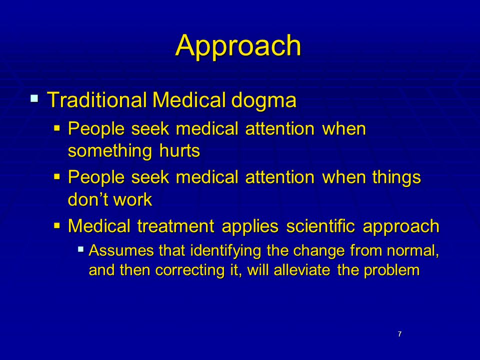 7 Approach  Traditional Medical dogma  People seek medical attention when something hurts  People seek medical attention when things don't work  Medical treatment applies scientific approach  Assumes that identifying the change from normal, and then correcting it, will alleviate the problem