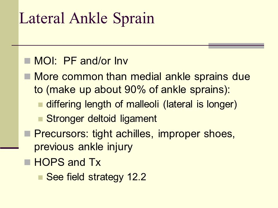 Lateral Ankle Sprain MOI: PF and/or Inv More common than medial ankle sprains due to (make up about 90% of ankle sprains): differing length of malleol