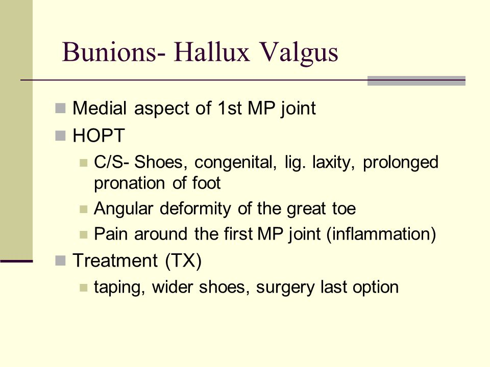 Bunions- Hallux Valgus Medial aspect of 1st MP joint HOPT C/S- Shoes, congenital, lig. laxity, prolonged pronation of foot Angular deformity of the gr