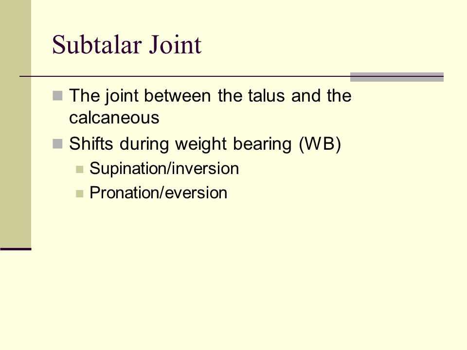 Subtalar Joint The joint between the talus and the calcaneous Shifts during weight bearing (WB) Supination/inversion Pronation/eversion