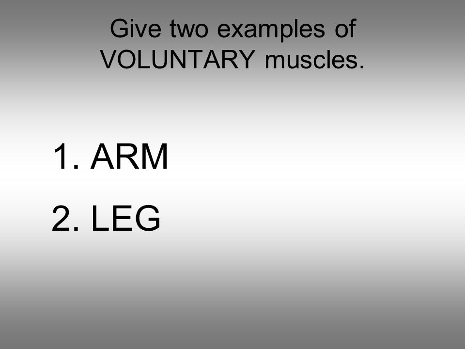 Give two examples of VOLUNTARY muscles. 1. ARM 2. LEG