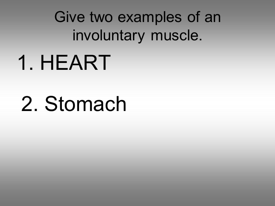 Give two examples of an involuntary muscle. 1. HEART 2. Stomach