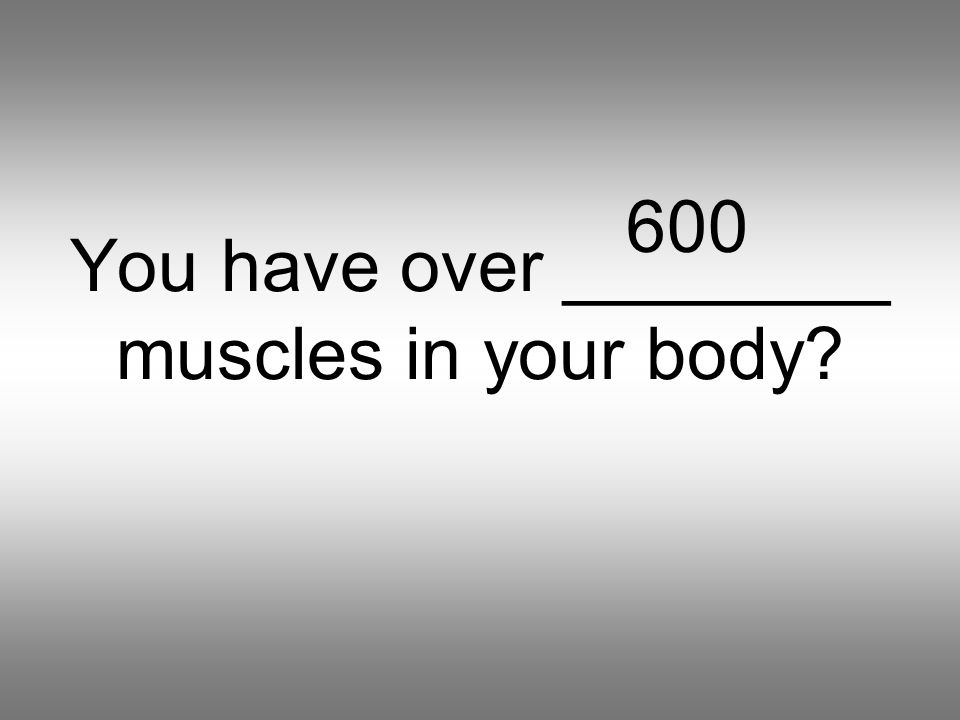 You have over ________ muscles in your body 600