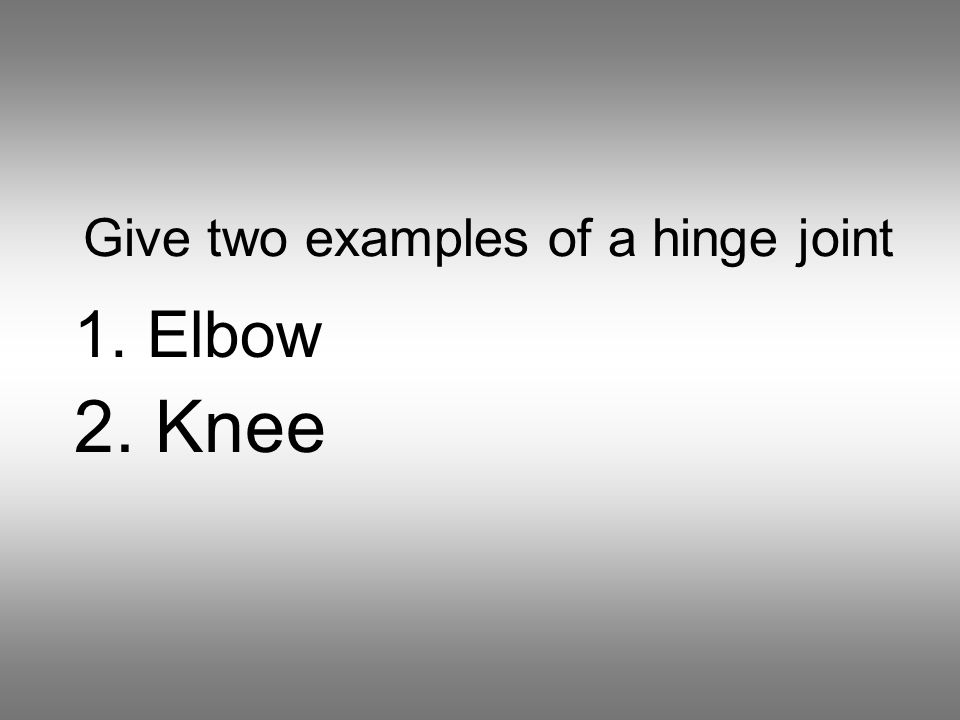 Give two examples of a hinge joint 1. Elbow 2. Knee
