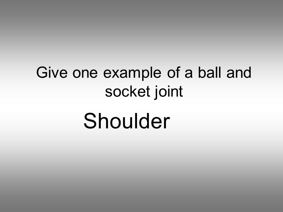 Give one example of a ball and socket joint Shoulder