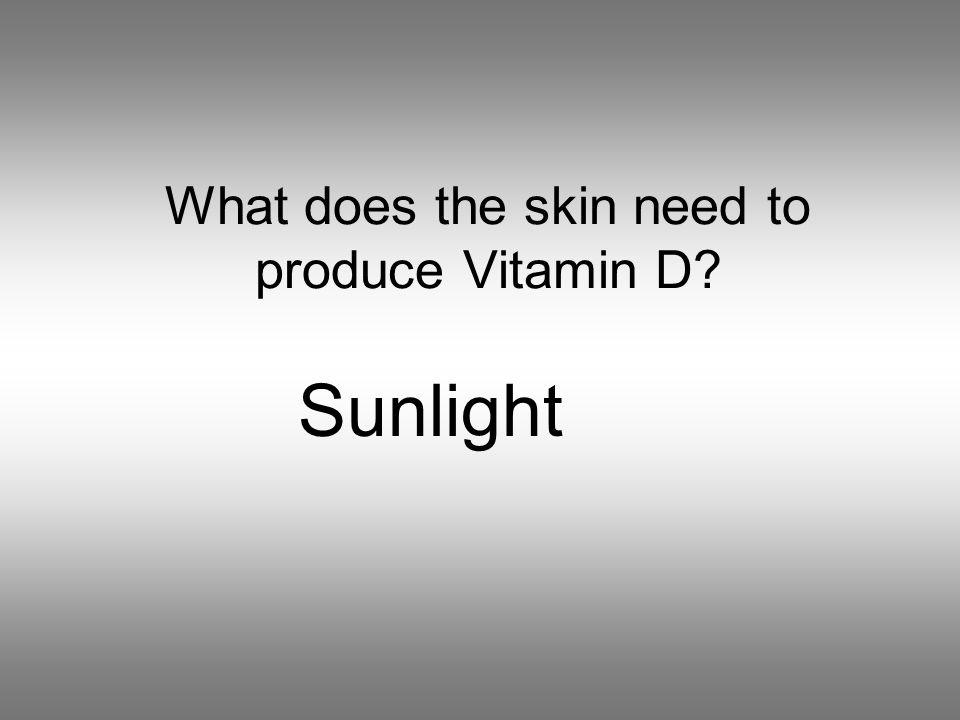 What does the skin need to produce Vitamin D Sunlight
