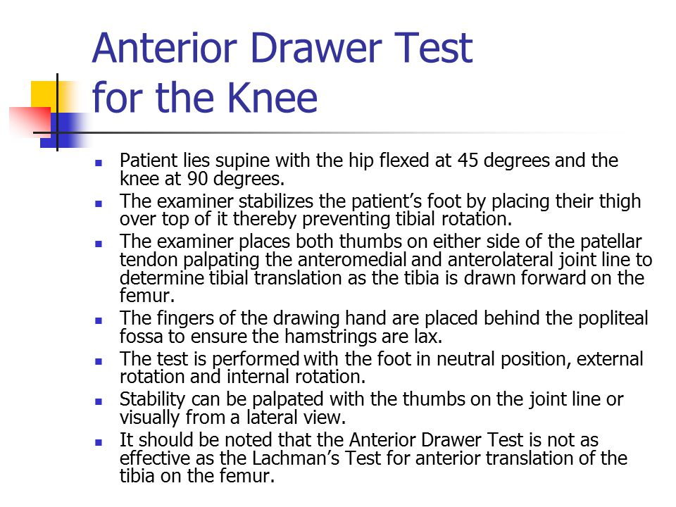 Anterior Drawer Test for the Knee Patient lies supine with the hip flexed at 45 degrees and the knee at 90 degrees. The examiner stabilizes the patien