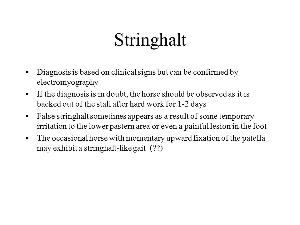 Stringhalt Diagnosis is based on clinical signs but can be confirmed by electromyography If the diagnosis is in doubt, the horse should be observed as