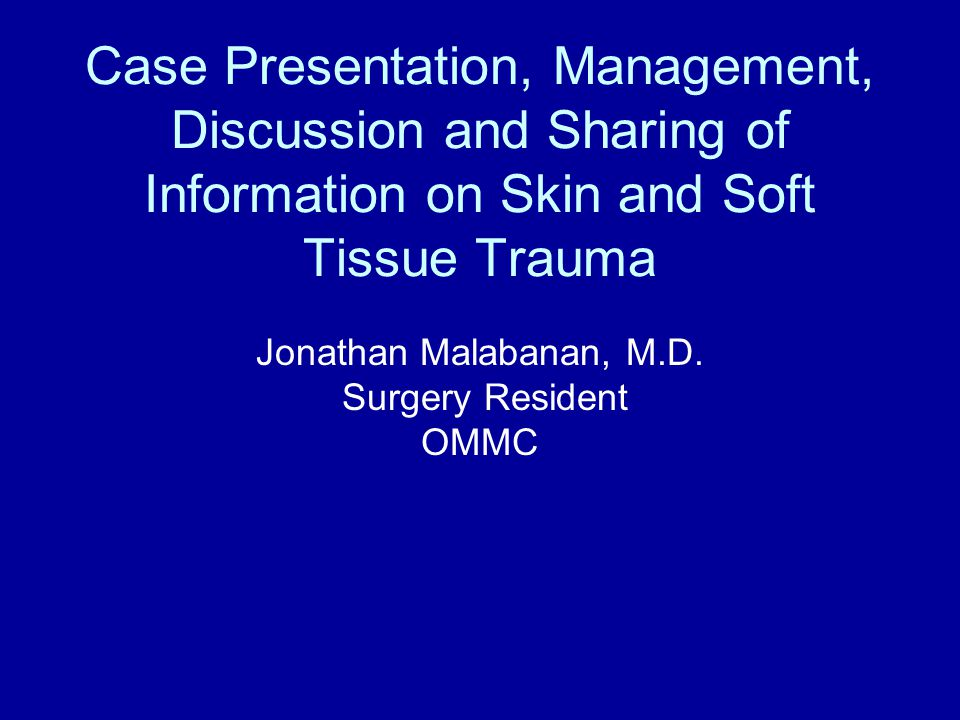 Case Presentation, Management, Discussion and Sharing of Information on Skin and Soft Tissue Trauma Jonathan Malabanan, M.D.