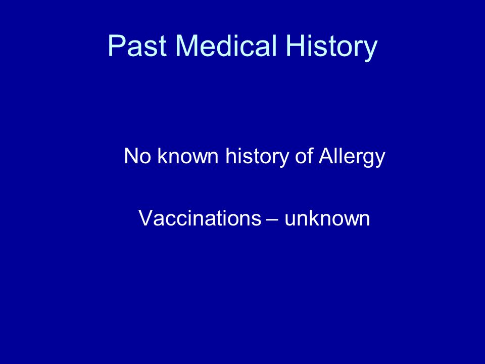 Past Medical History No known history of Allergy Vaccinations – unknown