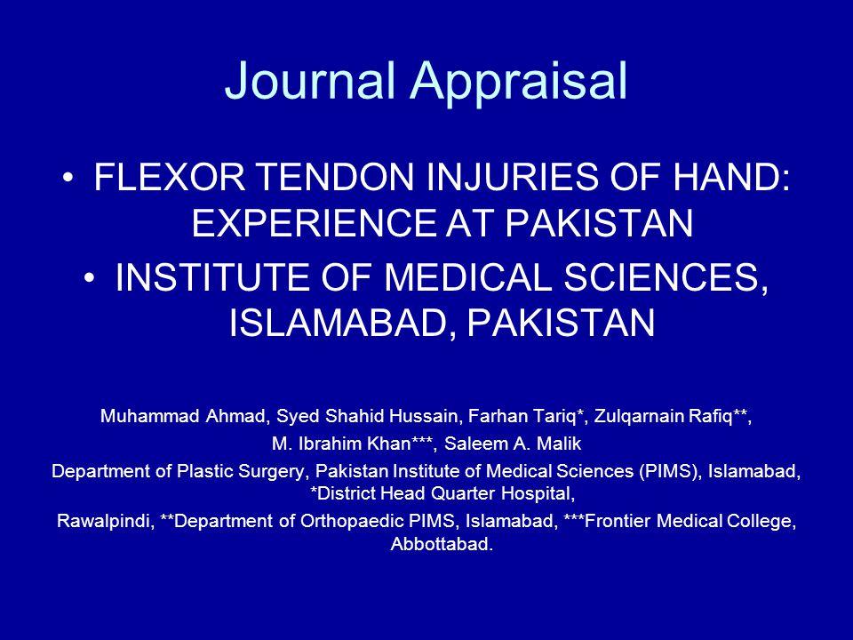 Journal Appraisal FLEXOR TENDON INJURIES OF HAND: EXPERIENCE AT PAKISTAN INSTITUTE OF MEDICAL SCIENCES, ISLAMABAD, PAKISTAN Muhammad Ahmad, Syed Shahid Hussain, Farhan Tariq*, Zulqarnain Rafiq**, M.