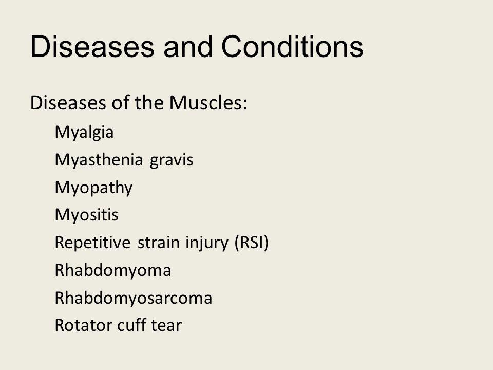 Diseases and Conditions Diseases of the Muscles: Myalgia Myasthenia gravis Myopathy Myositis Repetitive strain injury (RSI) Rhabdomyoma Rhabdomyosarcoma Rotator cuff tear