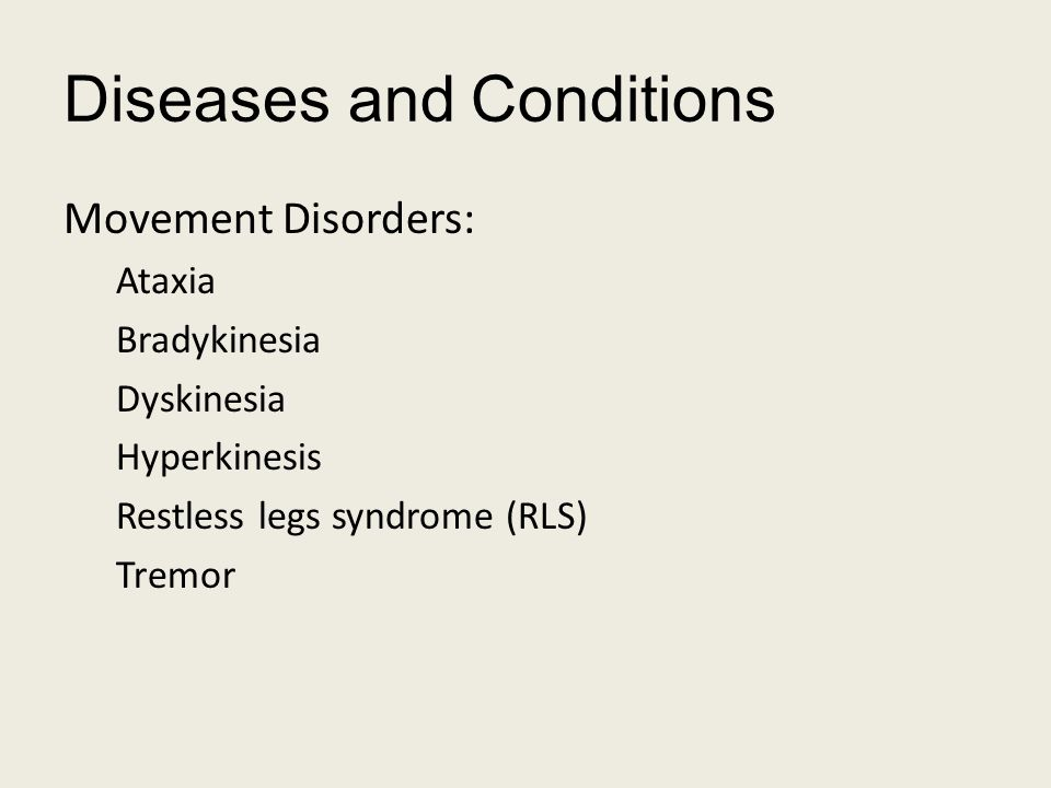 Diseases and Conditions Movement Disorders: Ataxia Bradykinesia Dyskinesia Hyperkinesis Restless legs syndrome (RLS) Tremor