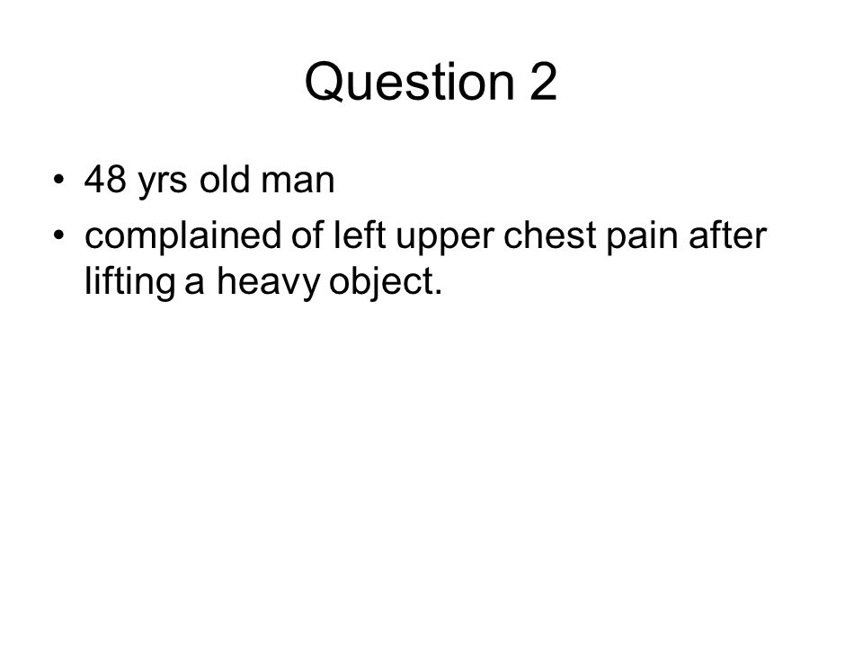 Question 2 48 yrs old man complained of left upper chest pain after lifting a heavy object.