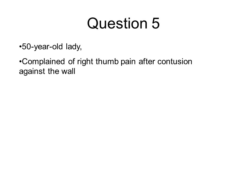 Question 5 50-year-old lady, Complained of right thumb pain after contusion against the wall