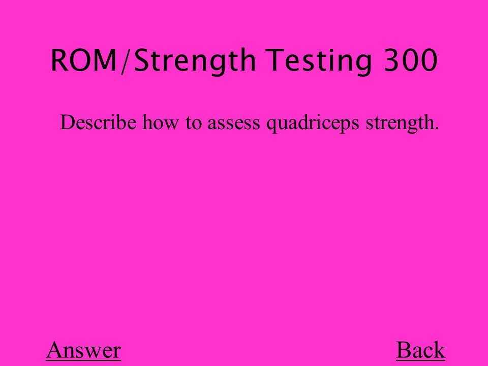 ROM/Strength Testing 300 Back Describe how to assess quadriceps strength. Answer